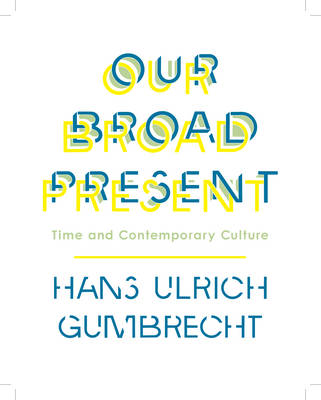 Our Broad Present: Time and Contemporary Culture - Insurrections: Critical Studies in Religion, Politics, and Culture (Hardback)