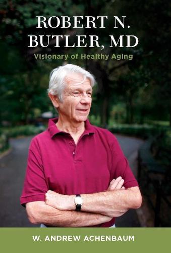 Robert N. Butler, MD: Visionary of Healthy Aging (Hardback)
