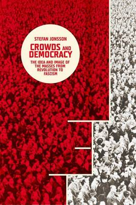 Crowds and Democracy: The Idea and Image of the Masses from Revolution to Fascism (Hardback)