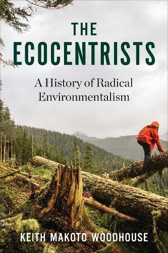 The Ecocentrists: A History of Radical Environmentalism (Hardback)