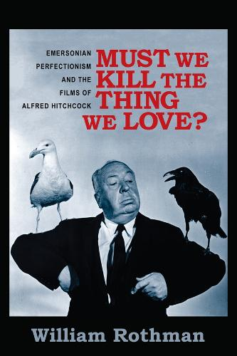 Must We Kill the Thing We Love?: Emersonian Perfectionism and the Films of Alfred Hitchcock - Film and Culture Series (Hardback)