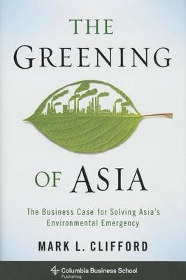 The Greening of Asia: The Business Case for Solving Asia's Environmental Emergency - Columbia Business School Publishing (Hardback)