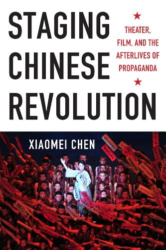 Staging Chinese Revolution: Theater, Film, and the Afterlives of Propaganda (Hardback)
