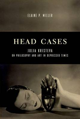 Head Cases: Julia Kristeva on Philosophy and Art in Depressed Times - Columbia Themes in Philosophy, Social Criticism, and the Arts (Hardback)