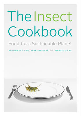 The Insect Cookbook: Food for a Sustainable Planet - Arts and Traditions of the Table: Perspectives on Culinary History (Hardback)