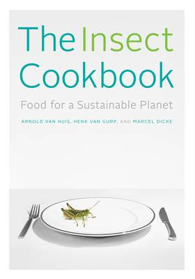 The Insect Cookbook: Food for a Sustainable Planet - Arts and Traditions of the Table: Perspectives on Culinary History (Paperback)