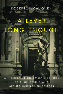 A Lever Long Enough: A History of Columbia's School of Engineering and Applied Science Since 1864 (Hardback)
