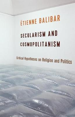 Secularism and Cosmopolitanism: Critical Hypotheses on Religion and Politics - European Perspectives: A Series in Social Thought and Cultural Criticism (Hardback)