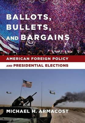 Ballots, Bullets, and Bargains: American Foreign Policy and Presidential Elections (Hardback)