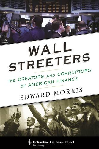 Wall Streeters: The Creators and Corruptors of American Finance - Columbia Business School Publishing (Hardback)