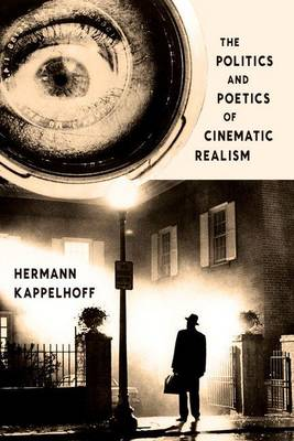 The Politics and Poetics of Cinematic Realism - Columbia Themes in Philosophy, Social Criticism, and the Arts (Hardback)