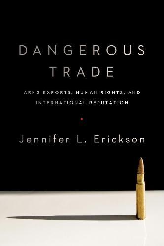 Dangerous Trade: Arms Exports, Human Rights, and International Reputation (Hardback)