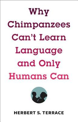 Why Chimpanzees Can't Learn Language and Only Humans Can - Leonard Hastings Schoff Lectures (Hardback)