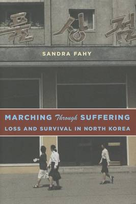 Marching Through Suffering: Loss and Survival in North Korea - Contemporary Asia in the World (Hardback)