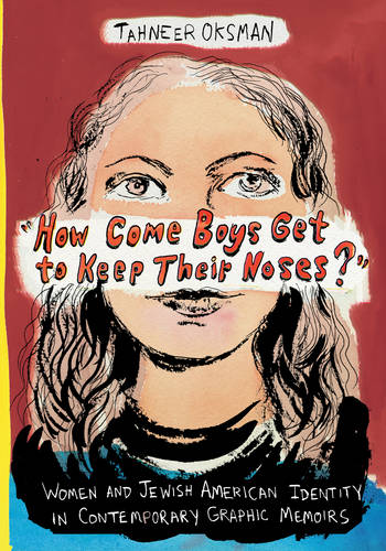 """How Come Boys Get to Keep Their Noses?"": Women and Jewish American Identity in Contemporary Graphic Memoirs - Gender and Culture Series (Hardback)"