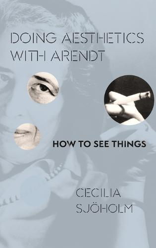 Doing Aesthetics with Arendt: How to See Things - Columbia Themes in Philosophy, Social Criticism, and the Arts (Hardback)