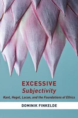 Excessive Subjectivity: Kant, Hegel, Lacan, and the Foundations of Ethics - Insurrections: Critical Studies in Religion, Politics, and Culture (Hardback)