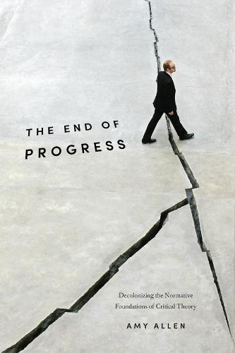 The End of Progress: Decolonizing the Normative Foundations of Critical Theory - New Directions in Critical Theory 36 (Hardback)