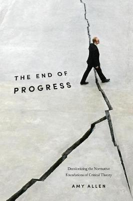 The End of Progress: Decolonizing the Normative Foundations of Critical Theory - New Directions in Critical Theory 36 (Paperback)