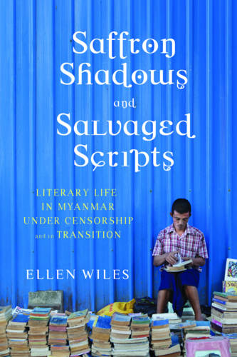Saffron Shadows and Salvaged Scripts: Literary Life in Myanmar Under Censorship and in Transition (Hardback)
