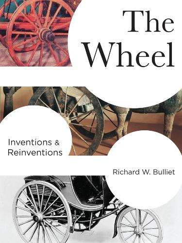 The Wheel: Inventions and Reinventions - Columbia Studies in International and Global History (Hardback)