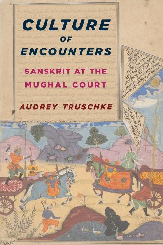 Culture of Encounters: Sanskrit at the Mughal Court - South Asia Across the Disciplines (Paperback)