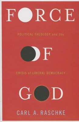 Force of God: Political Theology and the Crisis of Liberal Democracy (Hardback)