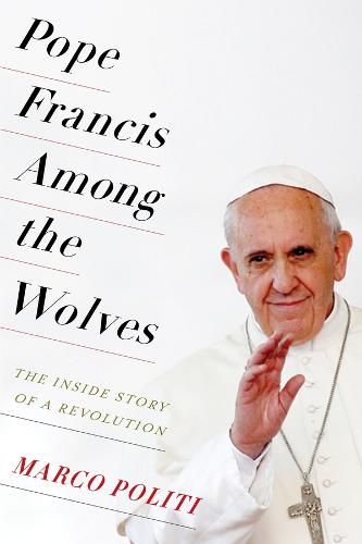 Pope Francis Among the Wolves: The Inside Story of a Revolution (Hardback)