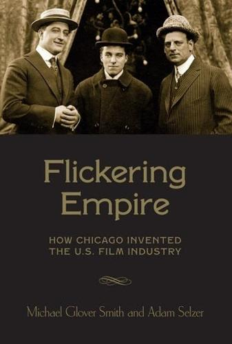 Flickering Empire: How Chicago Invented the U.S. Film Industry (Hardback)