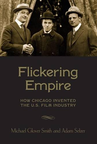 Flickering Empire: How Chicago Invented the U.S. Film Industry (Paperback)
