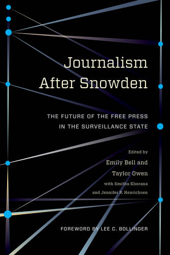 Journalism After Snowden: The Future of the Free Press in the Surveillance State - Columbia Journalism Review Books (Hardback)