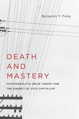 Death and Mastery: Psychoanalytic Drive Theory and the Subject of Late Capitalism - New Directions in Critical Theory 61 (Paperback)