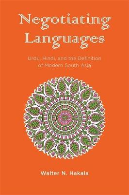 Negotiating Languages: Urdu, Hindi, and the Definition of Modern South Asia (Hardback)