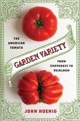 Garden Variety: The American Tomato from Corporate to Heirloom - Arts and Traditions of the Table: Perspectives on Culinary History (Hardback)