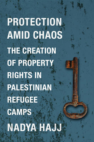 Protection Amid Chaos: The Creation of Property Rights in Palestinian Refugee Camps - Columbia Studies in Middle East Politics (Hardback)