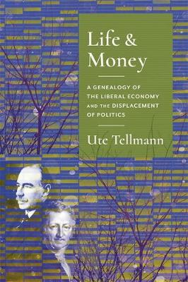 Life and Money: The Genealogy of the Liberal Economy and the Displacement of Politics - Columbia Studies in Political Thought / Political History (Hardback)