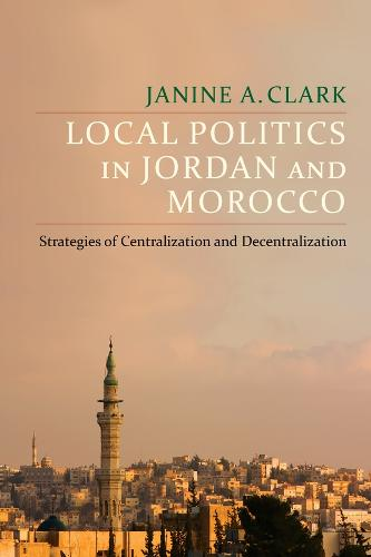 Local Politics in Jordan and Morocco: Strategies of Centralization and Decentralization - Columbia Studies in Middle East Politics (Hardback)