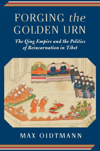 Forging the Golden Urn: The Qing Empire and the Politics of Reincarnation in Tibet - Studies of the Weatherhead East Asian Institute, Columbia University (Hardback)