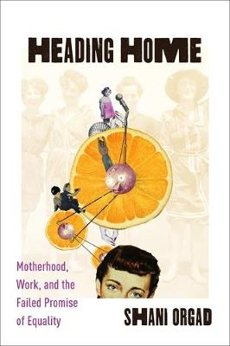 Heading Home: Motherhood, Work, and the Failed Promise of Equality (Hardback)