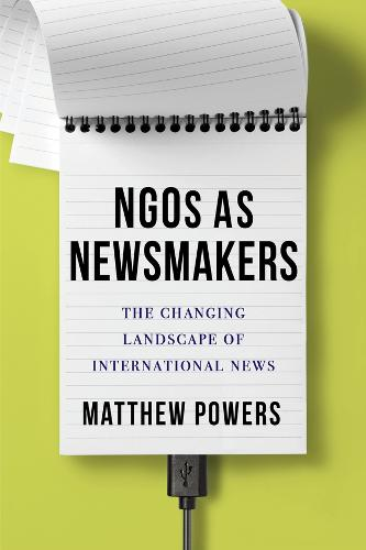NGOs as Newsmakers: The Changing Landscape of International News - Reuters Institute Global Journalism Series (Paperback)