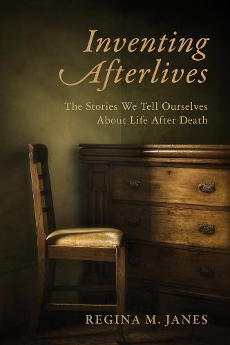Inventing Afterlives: The Stories We Tell Ourselves About Life After Death (Hardback)