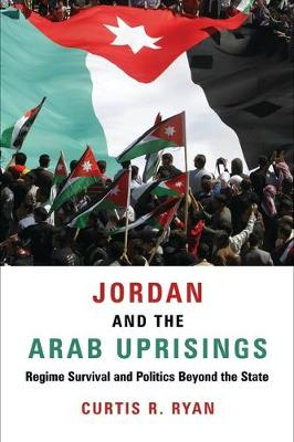 Jordan and the Arab Uprisings: Regime Survival and Politics Beyond the State - Columbia Studies in Middle East Politics (Hardback)