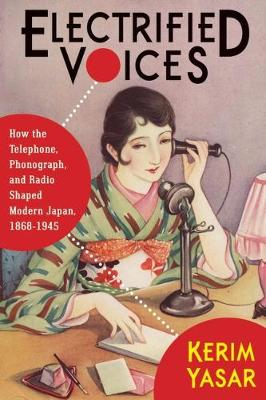 Electrified Voices: How the Telephone, Phonograph, and Radio Shaped Modern Japan, 1868-1945 - Studies of the Weatherhead East Asian Institute, Columbia University (Hardback)