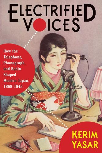 Electrified Voices: How the Telephone, Phonograph, and Radio Shaped Modern Japan, 1868-1945 - Studies of the Weatherhead East Asian Institute, Columbia University (Paperback)