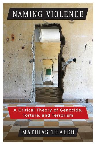 Naming Violence: A Critical Theory of Genocide, Torture, and Terrorism - New Directions in Critical Theory 53 (Hardback)