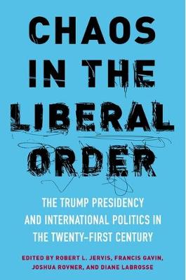 Chaos in the Liberal Order: The Trump Presidency and International Politics in the Twenty-First Century (Paperback)