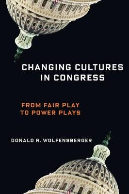 Changing Cultures in Congress: From Fair Play to Power Plays - Woodrow Wilson Center Press Series (Hardback)