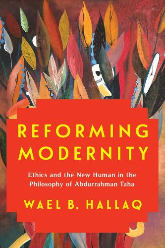 Reforming Modernity: Ethics and the New Human in the Philosophy of Abdurrahman Taha (Hardback)