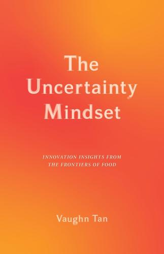 The Uncertainty Mindset: Innovation Insights from the Frontiers of Food (Hardback)
