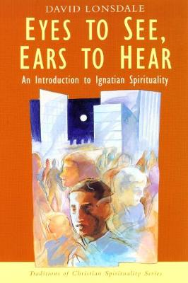 Eyes to See, Ears to Hear: Introduction to Ignatian Spirituality - Traditions of Christian Spirituality (Paperback)